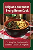 Belgian Cookbooks Every Home Cook: Cooking The Traditionally Favorite Dishes Of Belgium: Belgian Cookbook For Beginners