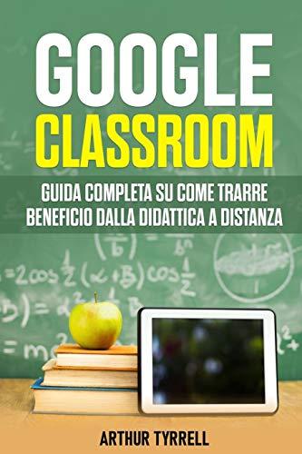 Google Classroom: Guida completa su come trarre beneficio dalla didattica a distanza