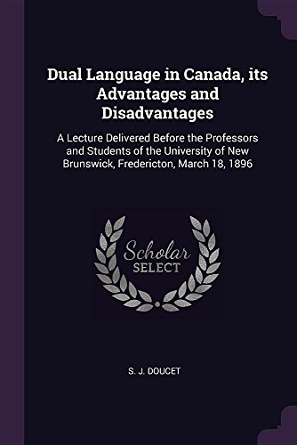 Dual Language in Canada, its Advantages and Disadvantages: A Lecture Delivered Before the Professors and Students of the University of New Brunswick, Fredericton, March 18, 1896