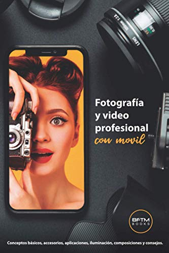 FOTOS Y VIDEOS PROFESIONALES CON MÓVIL: Conceptos básicos, accesorios, aplicaciones, iluminación, composiciones y consejos.