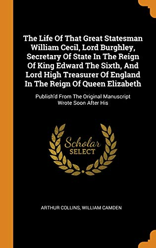 The Life Of That Great Statesman William Cecil, Lord Burghley, Secretary Of State In The Reign Of King Edward The Sixth, And Lord High Treasurer Of ... The Original Manuscript Wrote Soon After His