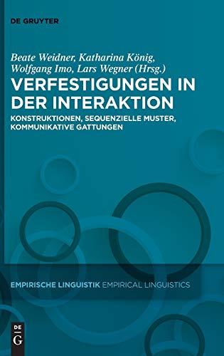 Verfestigungen in der Interaktion: Konstruktionen, sequenzielle Muster, kommunikative Gattungen (Empirische Linguistik / Empirical Linguistics, 13, Band 13)