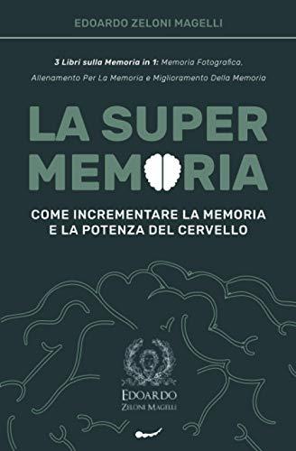 La Super Memoria: 3 Libri sulla Memoria in 1: Memoria Fotografica, Allenamento per la Memoria e Miglioramento della Memoria - Come Incrementare la Memoria e la Potenza del Cervello