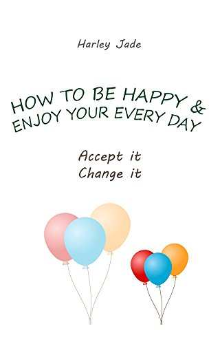 HOW TO BE HAPPY AND ENJOY YOUR EVERY DAY: Accept it. Change it. (English Edition)