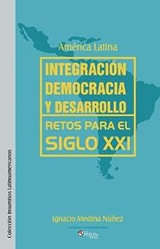 America Latina: Integracion, Democracia y Desarrollo. Retos Para El Siglo XXI