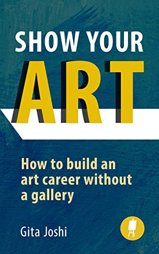 Show Your Art: How to Build an Art Career Without a Gallery