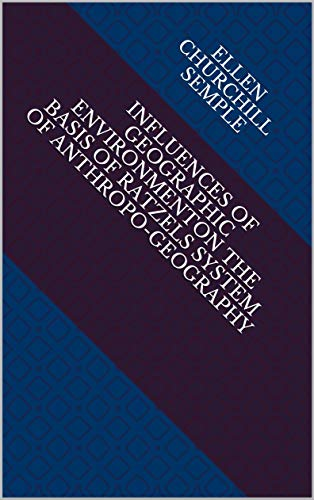 Influences of Geographic EnvironmentOn the Basis of Ratzels System of Anthropo-Geography (English Edition)