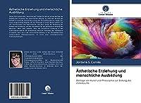 Aesthetische Erziehung und menschliche Ausbildung: Beitraege von Kunst und Philosophie zur Bildung des Individuums