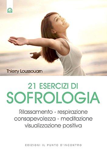21 esercizi di sofrologia. Rilassamento, respirazione, consapevolezza, meditazione, visualizzazione positiva