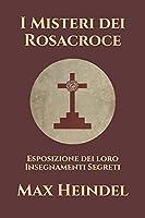 I Misteri dei Rosacroce: Esposizione dei loro Insegnamenti Segreti