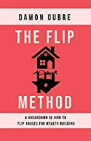 The Flip Method: A breakdown of how to flip houses for wealth building