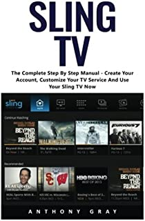Sling TV: The Complete Step By Step Manual – Create Your Account, Customize Your TV Service And Use Your Sling TV Now!