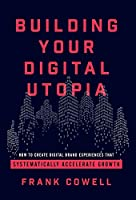 Building Your Digital Utopia: How to Create Digital Brand Experiences That Systematically Accelerate Growth