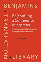 Be(com)ing a Conference Interpreter: An Ethnography of EU Interpreters As a Professional Community (Benjamins Translation Library)