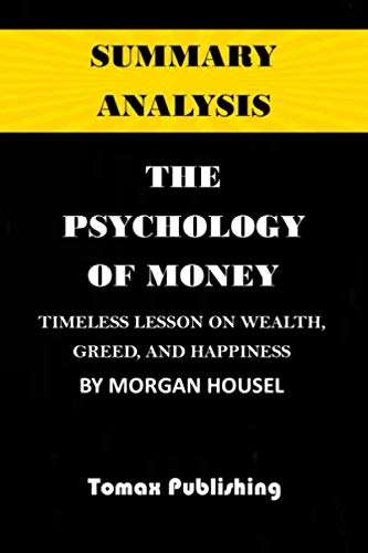SUMMARY ANALYSIS: THE PSYCHOLOGY OF MONEY: TIMELESS LESSONS ON WEALTH, GREED , AND HAPPINESS by Morgan Housel