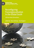 Reconfiguring Transregionalisation in the Global South: African-Asian Encounters (International Political Economy Series)