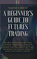A Beginner's Guide to Futures Trading: The Best Platforms And Tools, Trading Strategies, Technical Analysis, Forex Trading, How to Control Your Emotions Like A Pro. The Whole You Need To Start To Build Your Passive Income.