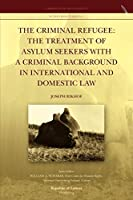 The Criminal Refugee: the Treatment of Asylum Seekers with a Criminal Background in International and Domestic Law