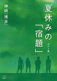 [神﨑 博彦]の夏休みの「宿題」:ほか3編(22世紀アート)