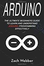 Arduino: The Ultimate Beginner's Guide to Learn and Understand Arduino Programming Effectively (Volume 1)