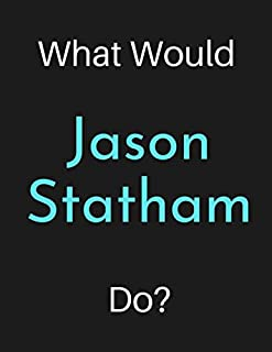 What Would Jason Statham Do?: Jason Statham Notebook/ Journal/ Notepad/ Diary For Women, Men, Girls, Boys, Fans, Supporters, Teens, Adults and Kids   100 Black Lined Pages   8.5 x 11 Inches   A4