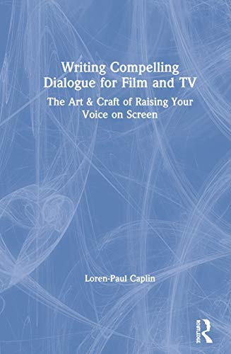 Writing Compelling Dialogue for Film and TV: The Art & Craft of Raising Your Voice on Screen