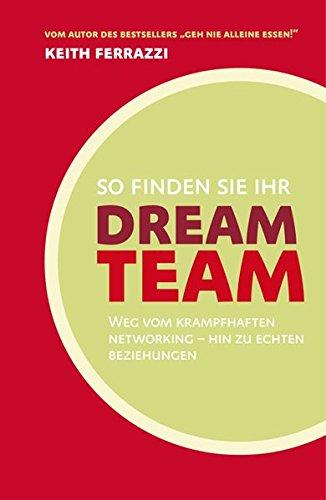 Ferrazzi Keith, So finden Sie Ihr Dream-Team: Weg vom krampfhaften Networking - hin zu echten Beziehungen.