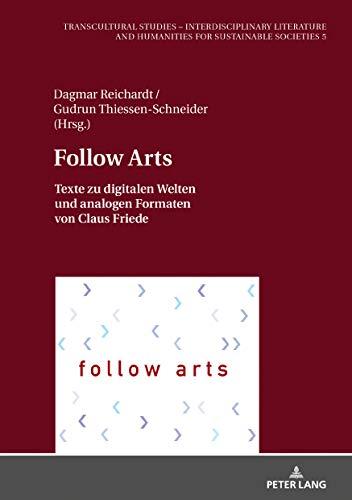 Follow Arts: Texte zu digitalen Welten und analogen Formaten von Claus Friede (Transcultural Studies – Interdisciplinary Literature and Humanities for Sustainable Societies Book 5) (English Edition)