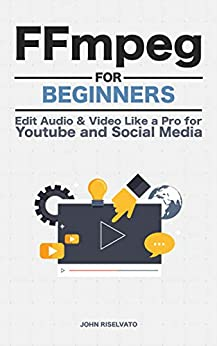 FFmpeg For Beginners: Edit Audio and Video Like a Pro for Youtube and Social Media (English Edition) van [John Riselvato]