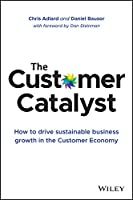 The Customer Catalyst: How to Drive Sustainable Business Growth in the Customer Economy