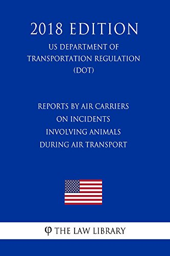 Reports by Air Carriers on Incidents Involving Animals During Air Transport (US Department of Transportation Regulation) (DOT) (2018 Edition) (English Edition)
