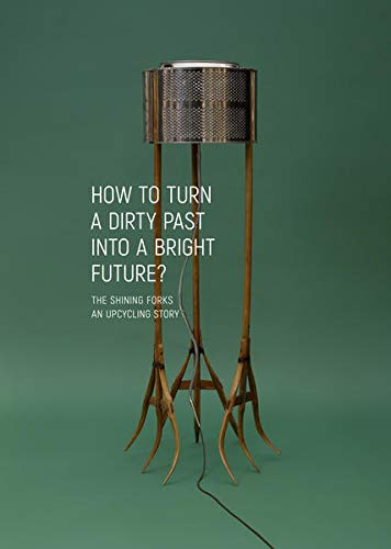 HOW TO TURN A DIRTY PAST INTO A BRIGHT FUTURE?: THE SHINING FORKS – AN UPCYCLING STORY