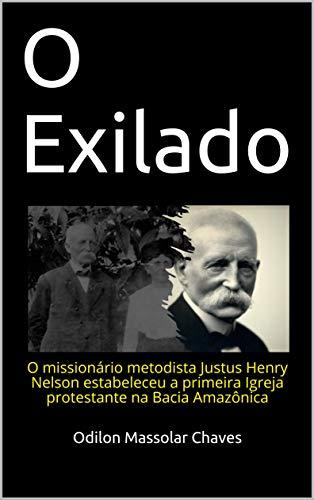 O Exilado: O missionário metodista Justus Henry Nelson estabeleceu a primeira Igreja protestante na Bacia Amazônica (Portuguese Edition)