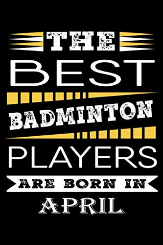 The best Badminton Players are born in April: Badminton Legends Notebook , Badminton Gifts Ideas , Birthday Badminton Journal gifts , Blank Lined Notebook, Birthday Gifts for Badminton Players