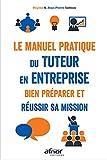 Le manuel pratique du tuteur en entreprise - Bien préparer et réussir sa mission