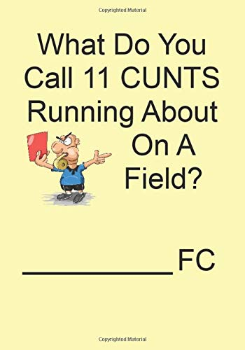 What Do You Call 11 CUNTS Running About On A Field?_________________FC: A Funny Gift Journal Notebook. NOTEBOOKS Make Great Gifts