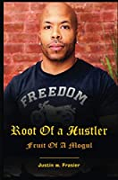 Root of a Hustler - Fruit of a Mogul: The autobiography of Justin W Frasier Based on a true story