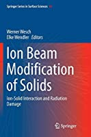 Ion Beam Modification of Solids: Ion-Solid Interaction and Radiation Damage (Springer Series in Surface Sciences (61))