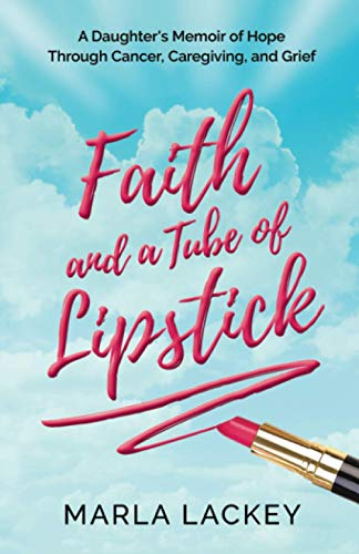 Faith and a Tube of Lipstick: A Daughter's Memoir of Hope Through Cancer, Caregiving, and Grief