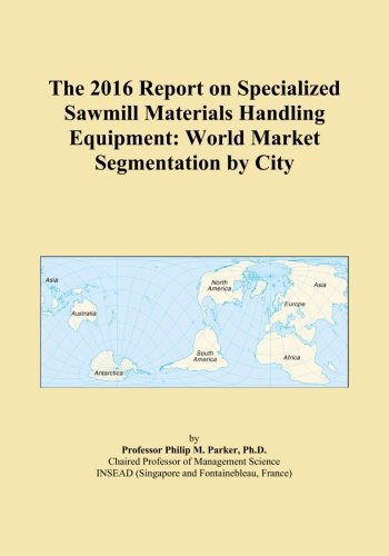 The 2016 Report on Specialized Sawmill Materials Handling Equipment: World Market Segmentation by City