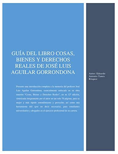 Guía del libro: Cosas, Bienes y Derechos Reales del profesor José Luis Aguilar Gorrondona.