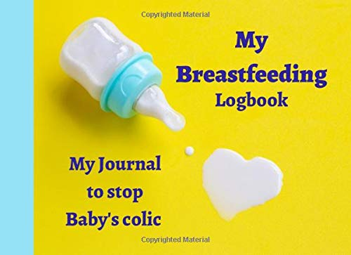 My breastfeeding Logbook My Journal to stop Baby's colic: A notebook to follow your breastfeeding | 98 pages | easy to use | perfect gift for a new mum