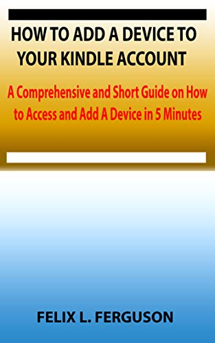 HOW TO ADD A DEVICE TO YOUR KINDLE ACCOUNT: A Comprehensive and Short Guide on How to Access and Add A Device in 5 Minutes (English Edition)