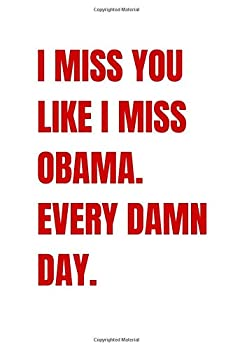 I Miss You Like I Miss Obama Every Damn Day  Valentines Day Gift Journal Notebook for Writing I Perfect Funny Gift For Him Her I Pun Love Card | .. Boyfriend Husband Wife Fiance I obama gifts