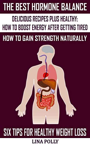 The Best Hormone Balance: Delicious Recipes Plus Healthy: How To Boost Energy After Getting Tired: How To Gain Strength Naturally: Six Tips For Healthy Weight Loss