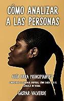 Cómo Analizar a las Personas: Guía para Principiantes - Comprender el Lenguaje Corporal: Cómo saber leer el lenguaje no verbal