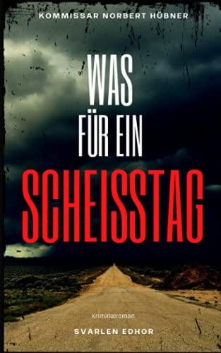 WAS FÜR EIN SCHEISSTAG: Kriminalroman | Kommissar Norbert Hübner (Band 1) (Kommissar Norbert Hübner ermittelt, Band 1)