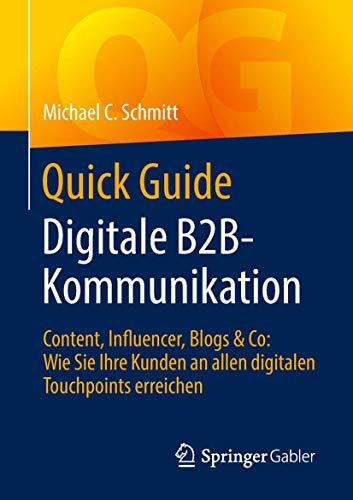 Quick Guide Digitale B2B-Kommunikation: Content, Influencer, Blogs & Co: Wie Sie Ihre Kunden an allen digitalen Touchpoints erreichen