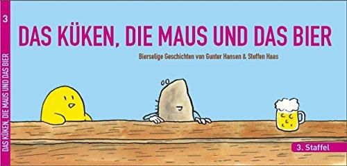 DAS KÜKEN, DIE MAUS UND DAS BIER: 3. Staffel der bierselige Geschichten von Gunter Hansen & Steffen Haas