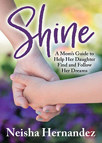 Shine: A Mom's Guide to Help Her Daughter Find and Follow Her Dreams
